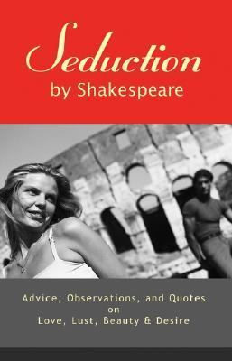 Seduction by Shakespeare Advice, Observations, And Quotes on Love, Lust, Beauty, And Desire
