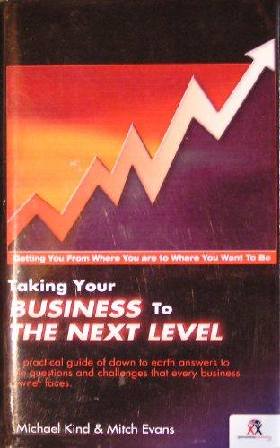 Taking Your Business to the Next Level: A Practical Guide of Down to Earth Answers to the Questions and Challenges That Every Business Owner Faces