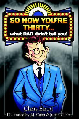 So Now You're Thirty: What Dad Didn't Tell You - Chris Eugene Elrod - Paperback