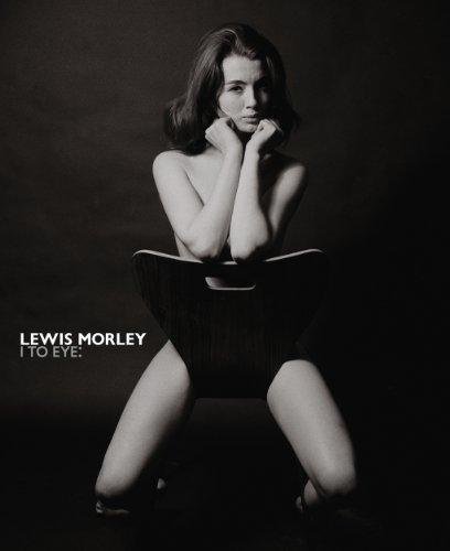Lewis Morley I to Eye: The Definitive Retrospective on One of the 20th Century's Outstanding Photographers