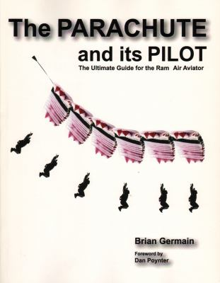 The Parachute And Its Pilot: The Ultimate Guide For The Ram-Air Aviator