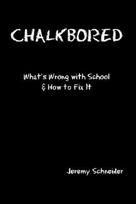 Chalkbored: What's Wrong with School and How to Fix It