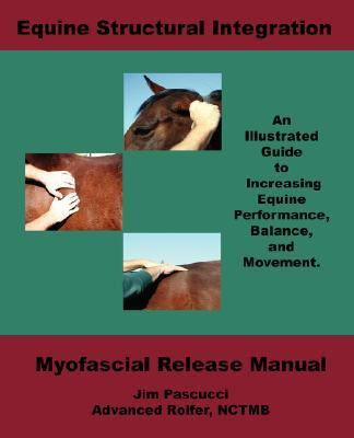 Equine Structural Integration Myofascial Release Manual  an Illustrated Guide to Increasing Equine Performance, Balance and Movement