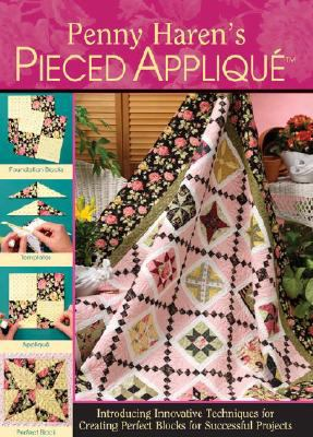 Penny Haren's Pieced Applique: Introducing Innovative Techniques for Creating Perfect Blocks for Successful Projects