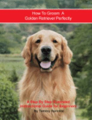 How to Groom A Golden Retriever Perfectly: A Step By Step Instruction Guide for Beginners