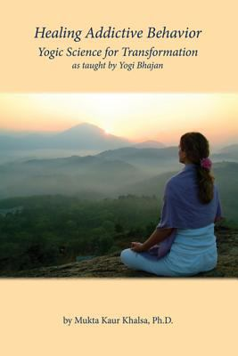 Healing Addictive Behavior : Yogic Science for Transformation