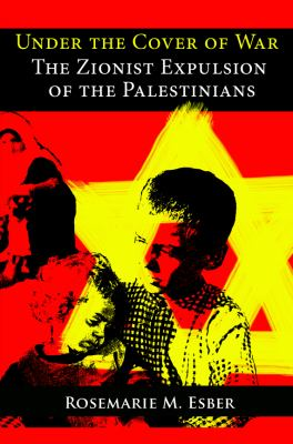 Under the Cover of War: The Zionist Expulsion of the Palestinians