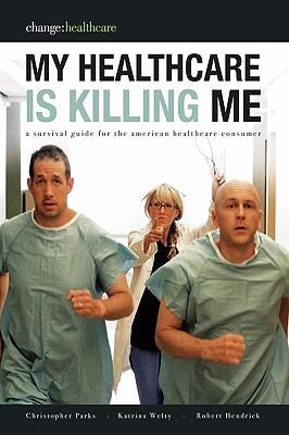 My Healthcare Is Killing Me: A Survival Guide for the American Healthcare Consumer - Welty, Katrina, Parks, Christopher, Hendrick, Robert pdf epub
