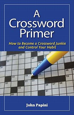 Crossword Primer : How to Become a Crossword Junkie and Control Your Habit