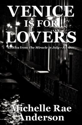 Venice is for Lovers: Erotica from The Miracle in July-Act One