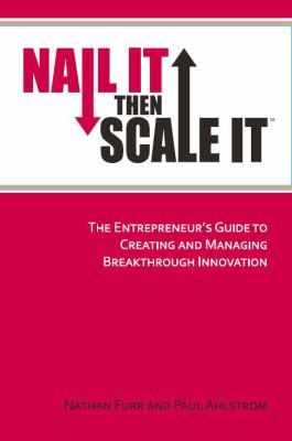Nail It then Scale It : The Entrepreneur's Guide to Creating and Managing Breakthrough Innovation