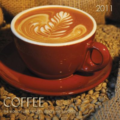 COFFEE: Coffee, The World's Great Recipes, Stories and Histories, 2011 Calendar