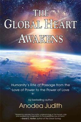 Waking the Global Heart : Humanity's Rite of Passage from the Love of Power to the Power of Love