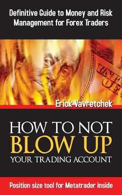 How To Not Blow Up Your Trading Account: Definitive Guide to Money and Risk Management For Forex Traders