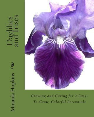 Daylilies and Irises : Growing and Caring for 2 Easy-To-Grow, Colorful Perennials
