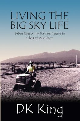 Living the Big Sky Life : Urban Tales of My Tortured Tenure in the Last Best Place