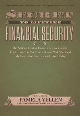Secret to Lifetime Financial Security : The Nation's Leading Financial Advisors Reveal How to Turn Your Back on Banks and Wall Street and Take Control of Your Financial