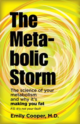Metabolic Storm : The Science of Your Metabolism and Why It's Making You Fat P. S. It's Not Your Fault
