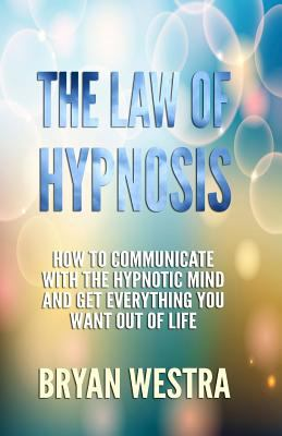 Law of Hypnosis : How to Communicate with the Hypnotic Mind and Get Everything You Want Out of Life!