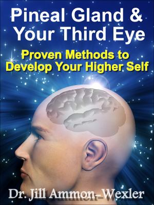 Pineal Gland and Your Third Eye : Proven Methods to Develop Your Higher Self