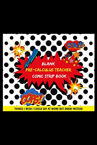 Blank Pre-Calculus Teacher Comic Strip Book: Things I Wish I Could Say At Work But Draw Instead Oops! Omg!