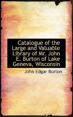 Catalogue Of The Large And Valuable Library Of Mr. John E. Burton Of Lake Geneva, Wisconsin