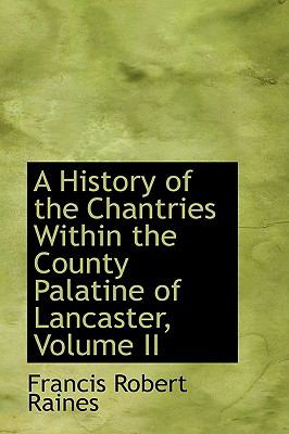 A History Of The Chantries Within The County Palatine Of Lancaster, Volume Ii