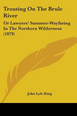 Trouting On The Brule River: Or Lawyers' Summer-Wayfaring In The Northern Wilderness (1879)
