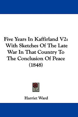 Five Years In Kaffirland V2: With Sketches Of The Late War In That Country To The Conclusion Of Peace (1848)