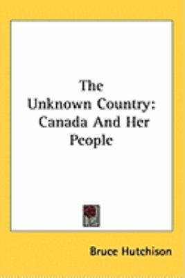 The Unknown Country: Canada And Her People