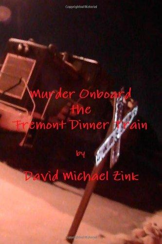 Murder Onboard the Fremont Dinner Train by David Michael Zink
