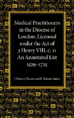 Medical Practitioners in the Diocese of London, Licensed under the Act of 3 Henry VIII, C. II : An Annotated List 1529-1725