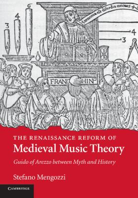 Renaissance Reform of Medieval Music Theory : Guido of Arezzo Between Myth and History