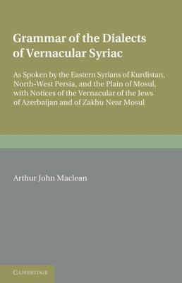 Grammar of the Dialects of the Vernacular Syriac: As Spoken by the Eastern Syrians of Kurdistan, North-West Persia and the Plain of Mosul, with ... the Jews of Azerbijan and of Zakhu Near Mosul