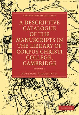 A Descriptive Catalogue of the Manuscripts in the Library of Corpus Christi College, Cambridge (Cambridge Library Collection - Cambridge) (Volume 2)