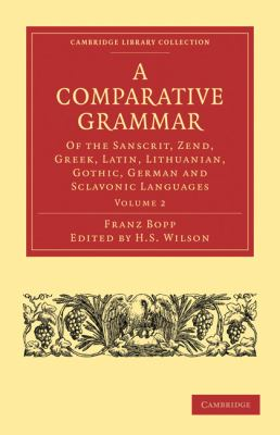 A Comparative Grammar of the Sanscrit, Zend, Greek, Latin, Lithuanian, Gothic, German, and Sclavonic Languages (Cambridge Library Collection - Linguistics) (Volume 2)