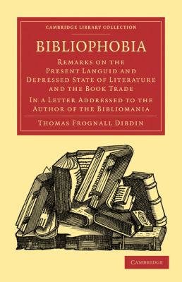 Bibliophobia : Remarks on the Present Languid and Depressed State of Literature and the Book Trade. in a Letter Addressed to the Author of the Bibliomania
