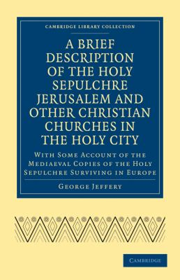 Brief Description of the Holy Sepulchre Jerusalem and Other Christian Churches in the Holy City : With Some Account of the Mediaeval Copies of the Holy Sepulchre Surviving in Europe