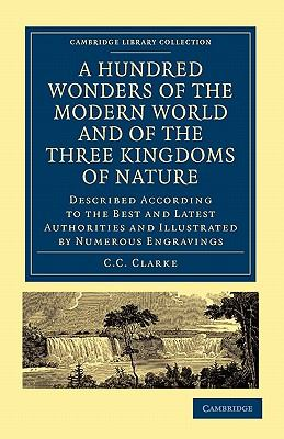 Hundred Wonders of the Modern World and of the Three Kingdoms of Nature : Described According to the Best and Latest Authorities and Illustrated by Numerous Engravings