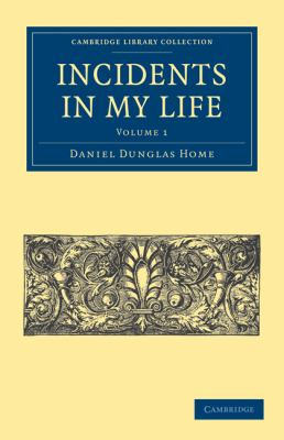 Incidents in My Life (Cambridge Library Collection - Spiritualism and Esoteric Knowlege) (Volume 1)