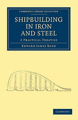 Shipbuilding in Iron and Steel: A Practical Treatise (Cambridge Library Collection - Technology)