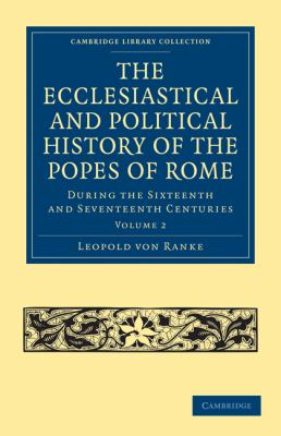 The Ecclesiastical and Political History of the Popes of Rome: During the Sixteenth and Seventeenth Centuries (Cambridge Library Collection - History) (Volume 2)