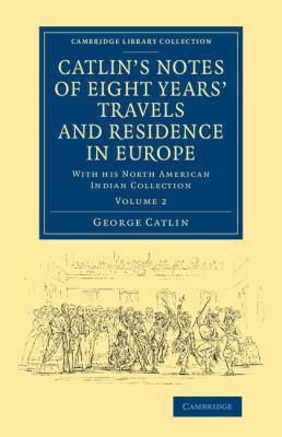 Catlin's Notes of Eight Years' Travels and Residence in Europe: Volume 2: With his North American Indian Collection (Cambridge Library Collection - North American History)