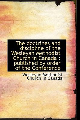 The doctrines and discipline of the Wesleyan Methodist Church in Canada: published by order of the