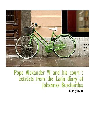 Pope Alexander VI and his court: extracts from the Latin diary of Johannes Burchardus