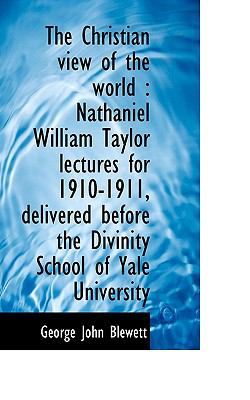 The Christian view of the world: Nathaniel William Taylor lectures for 1910-1911, delivered before