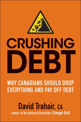 Crushing Debt : Why Canadians Should Drop Everything and Pay off Debt