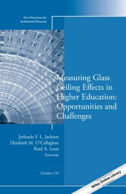 Measuring Glass Ceiling Effects in Higher Education: Opportunities and Challenges: New Directions for Institutional Research, Number 159 (J-B IR Single Issue Institutional Research)