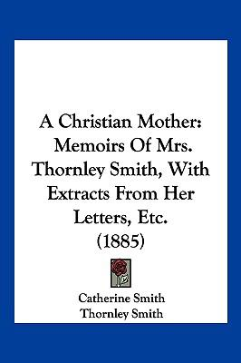 A Christian Mother: Memoirs Of Mrs. Thornley Smith, With Extracts From Her Letters, Etc. (1885)