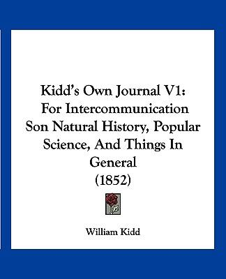 Kidd's Own Journal V1: For Intercommunication Son Natural History, Popular Science, And Things In General (1852)